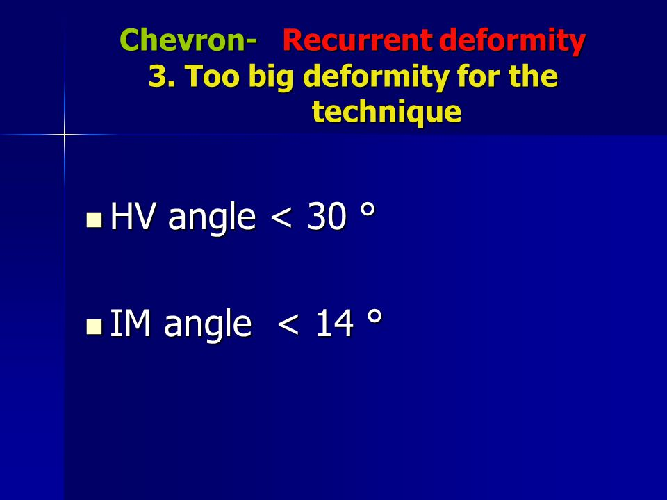 Chevron- Recurrent deformity 3. Too big deformity for the technique