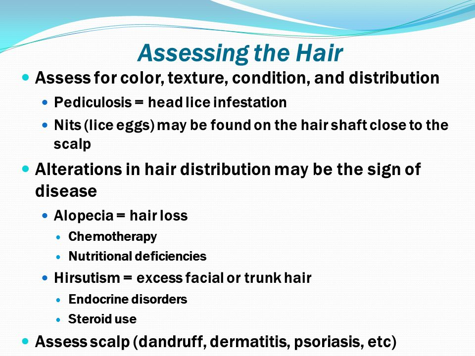 Assessing the Hair Assess for color, texture, condition, and distribution. Pediculosis = head lice infestation.