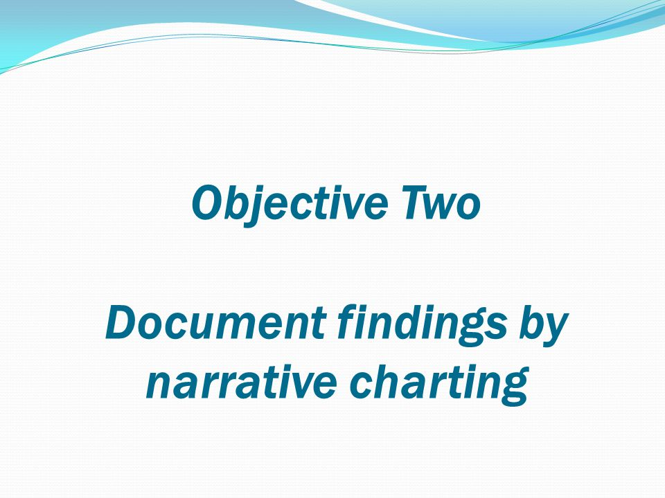 Objective Two Document findings by narrative charting