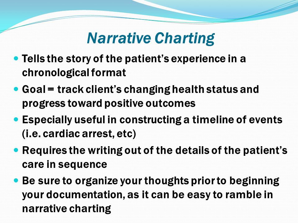 Narrative Charting Tells the story of the patient's experience in a chronological format.