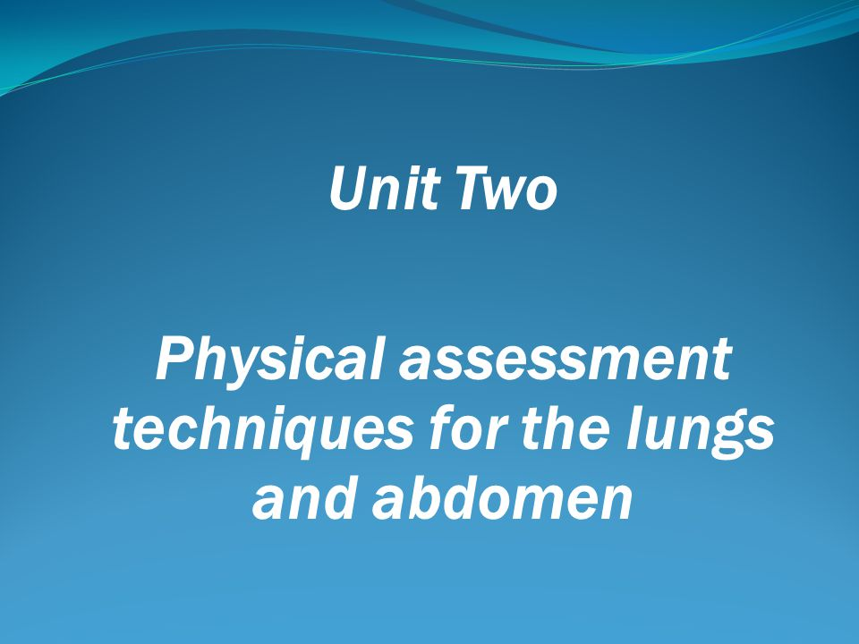 Unit Two Physical assessment techniques for the lungs and abdomen