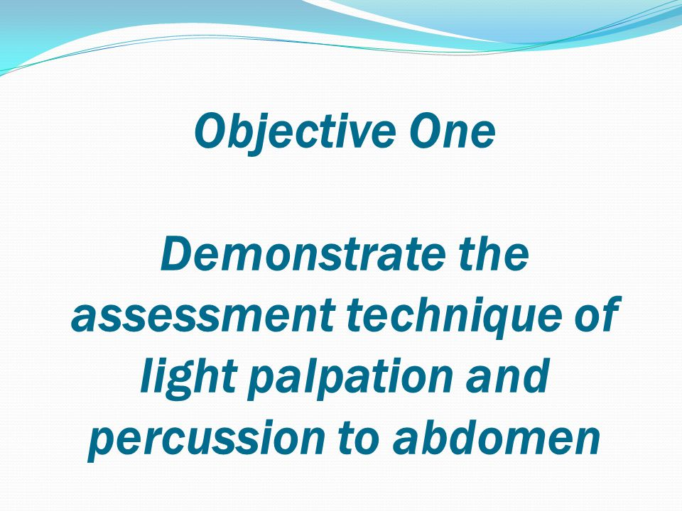 Objective One Demonstrate the assessment technique of light palpation and percussion to abdomen