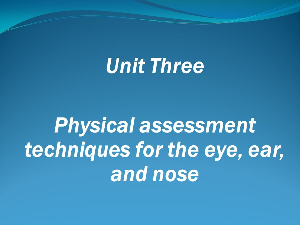 Unit Three Physical assessment techniques for the eye, ear, and nose