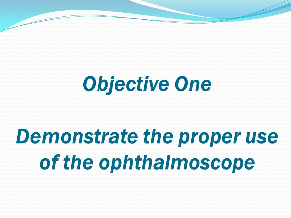 Objective One Demonstrate the proper use of the ophthalmoscope