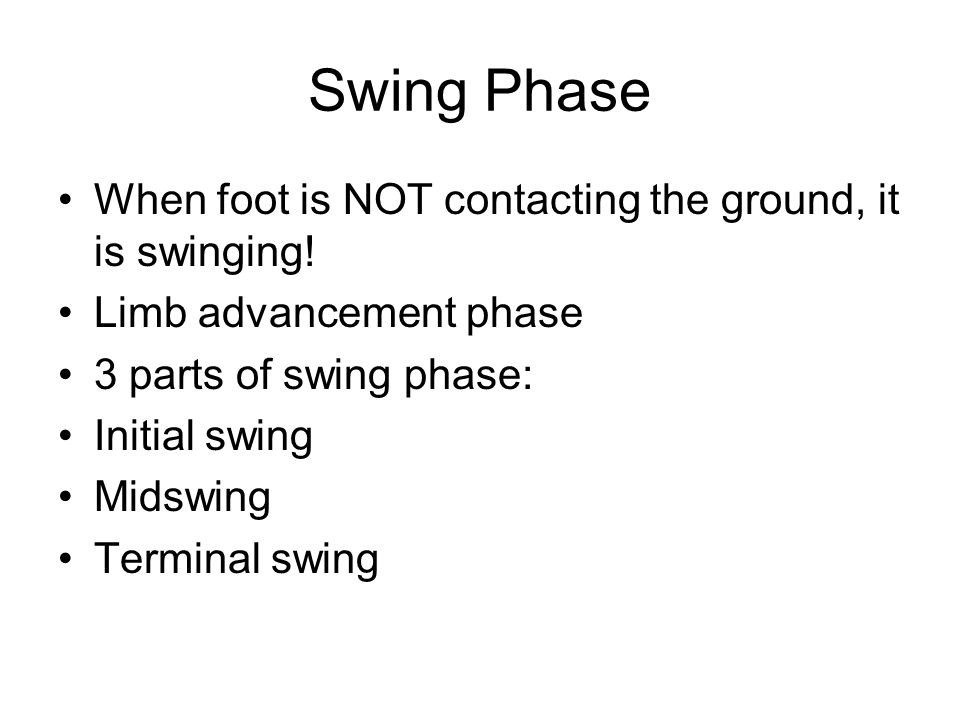 Swing Phase When foot is NOT contacting the ground, it is swinging!