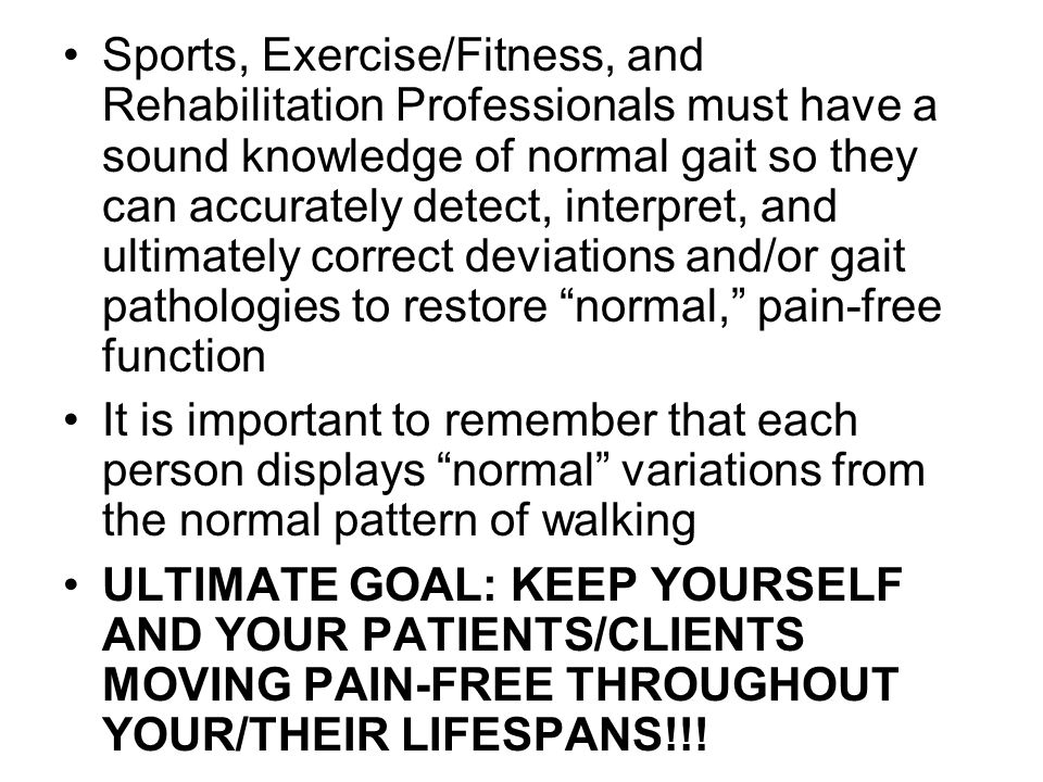 Sports, Exercise/Fitness, and Rehabilitation Professionals must have a sound knowledge of normal gait so they can accurately detect, interpret, and ultimately correct deviations and/or gait pathologies to restore normal, pain-free function