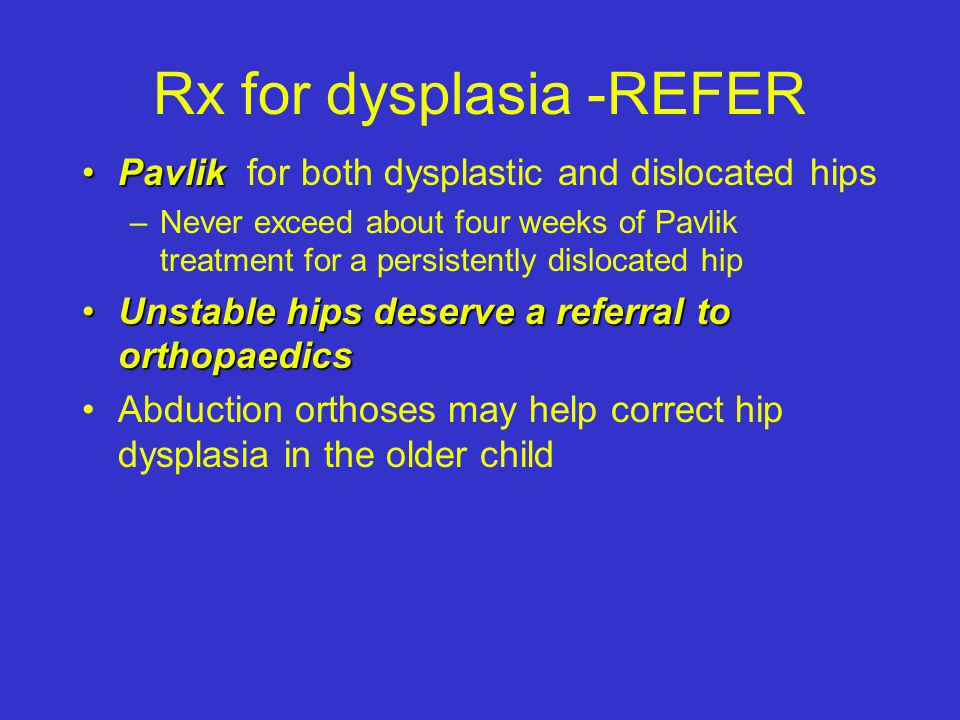 Rx for dysplasia -REFER