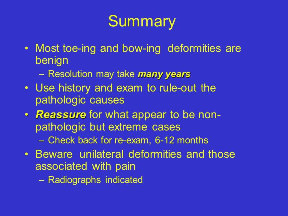 Summary Most toe-ing and bow-ing deformities are benign