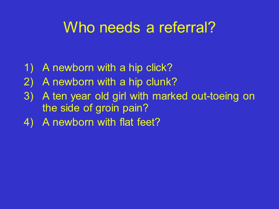 Who needs a referral A newborn with a hip click