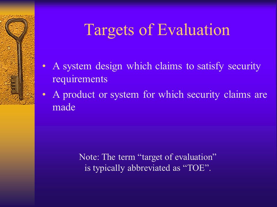 Targets of Evaluation A system design which claims to satisfy security requirements. A product or system for which security claims are made.