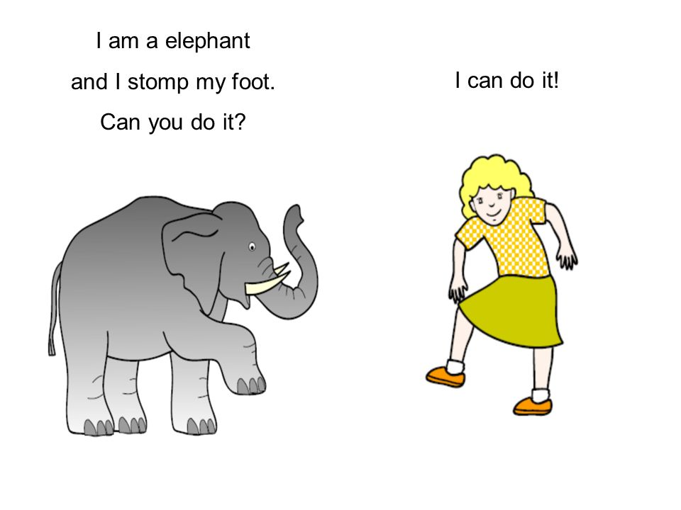 I am a elephant and I stomp my foot. Can you do it I can do it!