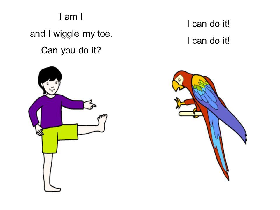 I am I and I wiggle my toe. Can you do it I can do it!