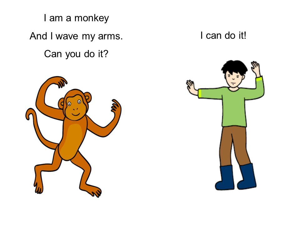 I am a monkey And I wave my arms. Can you do it I can do it!