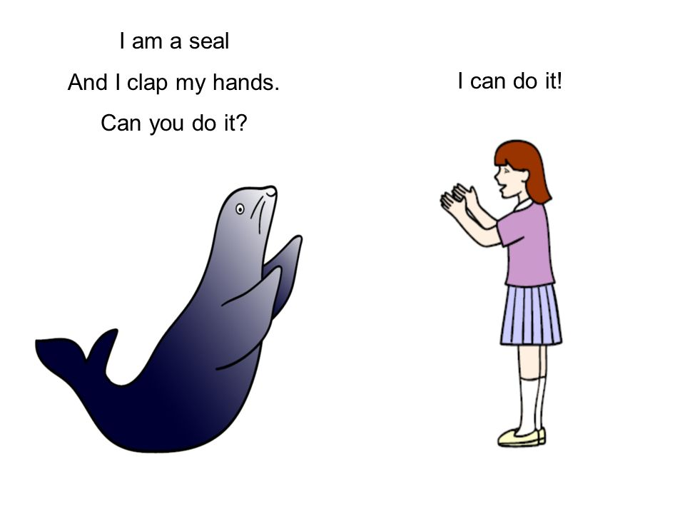 I am a seal And I clap my hands. Can you do it I can do it!