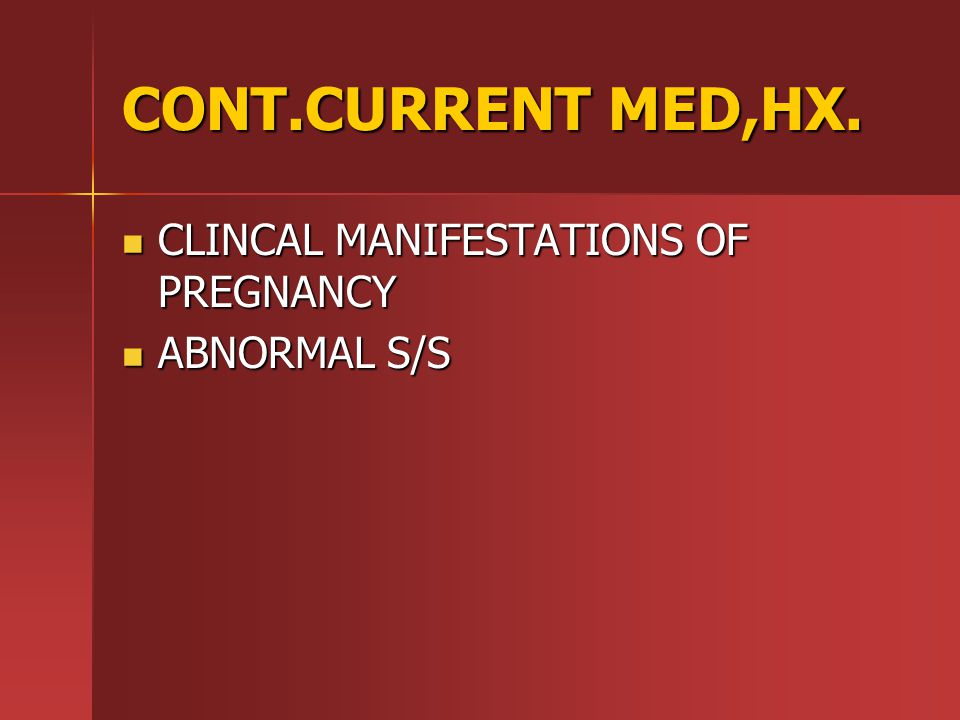 CONT.CURRENT MED,HX. CLINCAL MANIFESTATIONS OF PREGNANCY ABNORMAL S/S