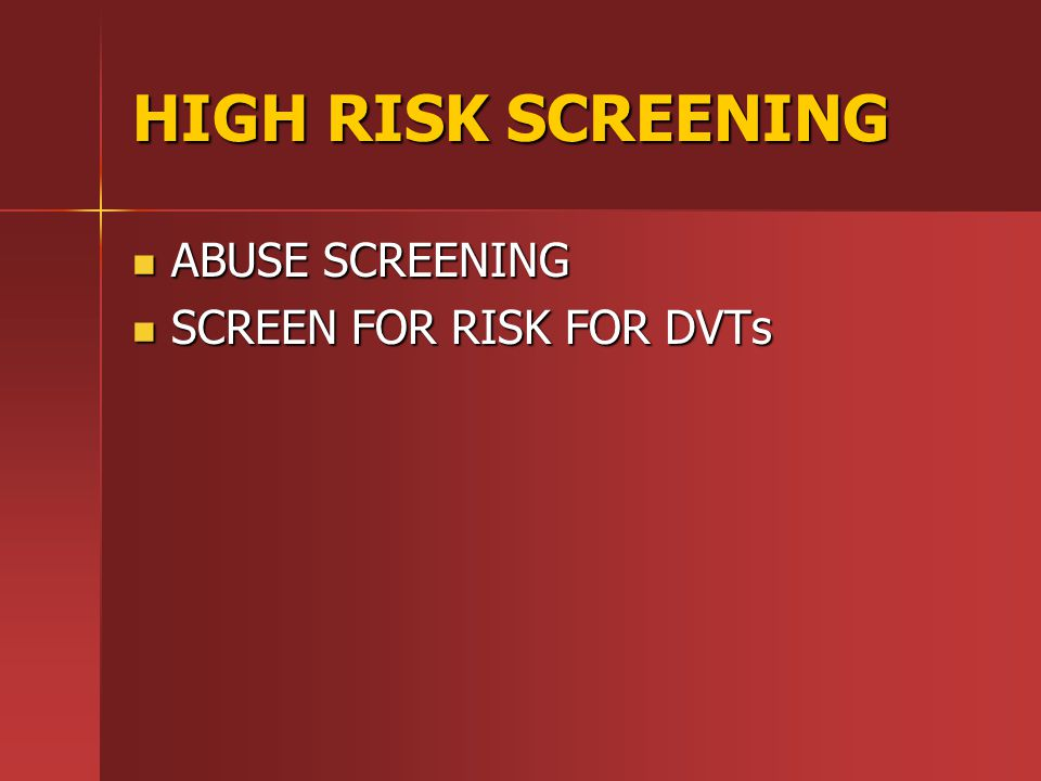 HIGH RISK SCREENING ABUSE SCREENING SCREEN FOR RISK FOR DVTs