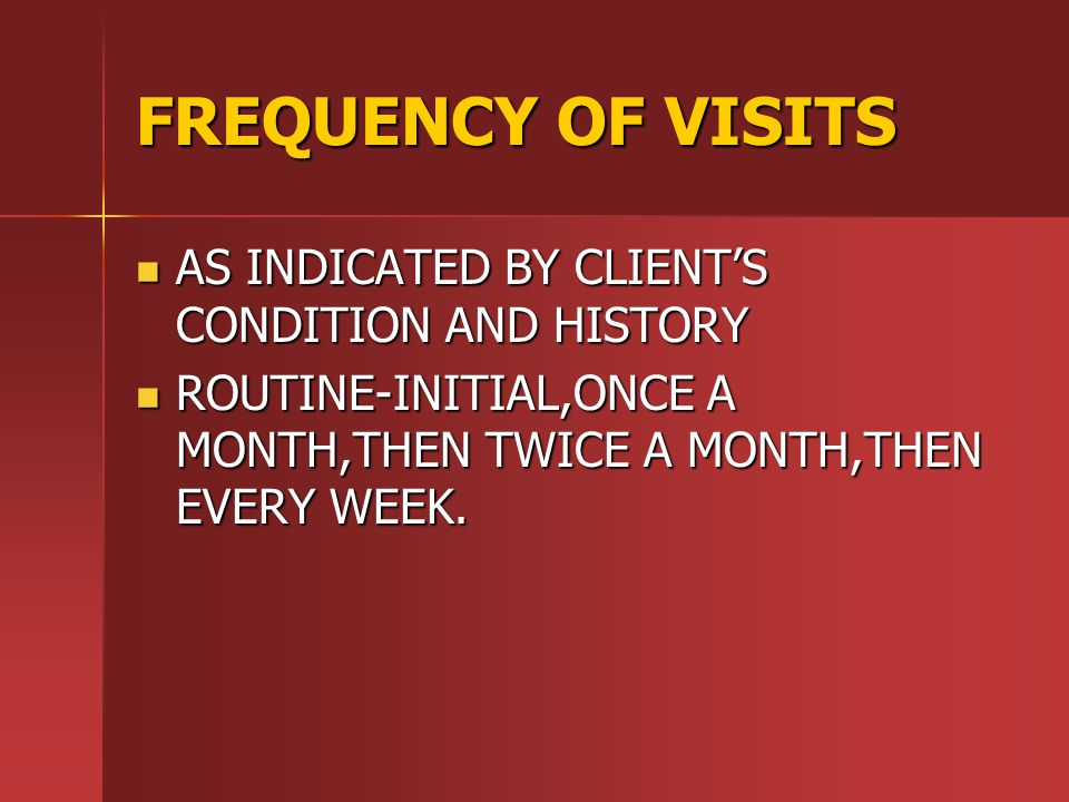 FREQUENCY OF VISITS AS INDICATED BY CLIENT'S CONDITION AND HISTORY