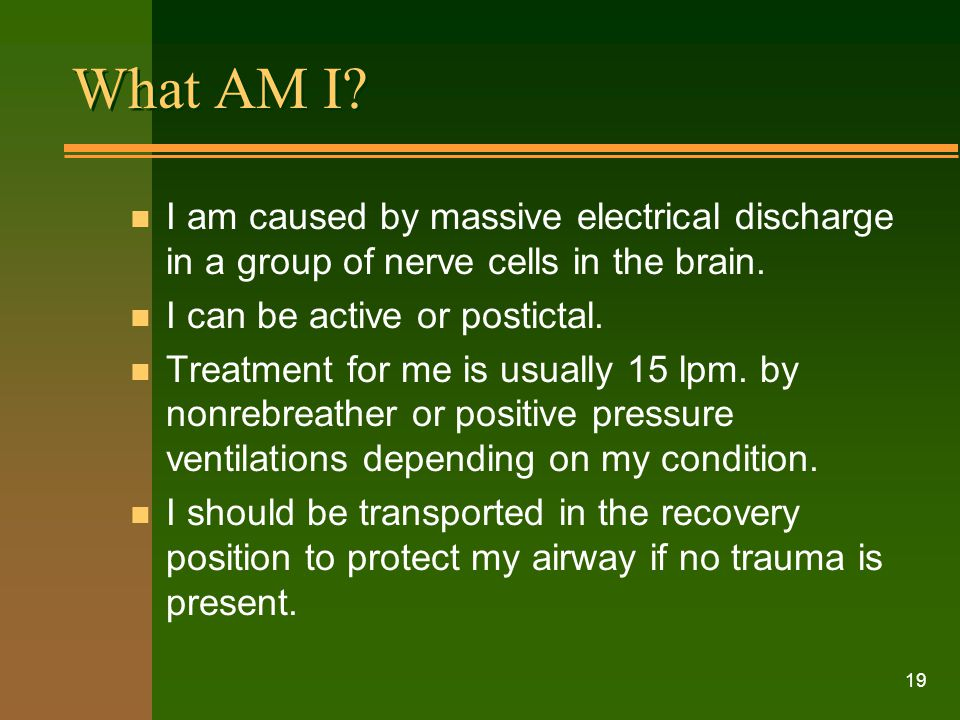 What AM I I am caused by massive electrical discharge in a group of nerve cells in the brain. I can be active or postictal.