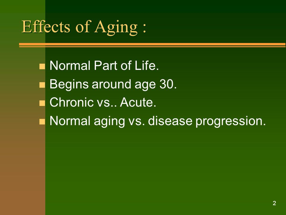 Effects of Aging : Normal Part of Life. Begins around age 30.
