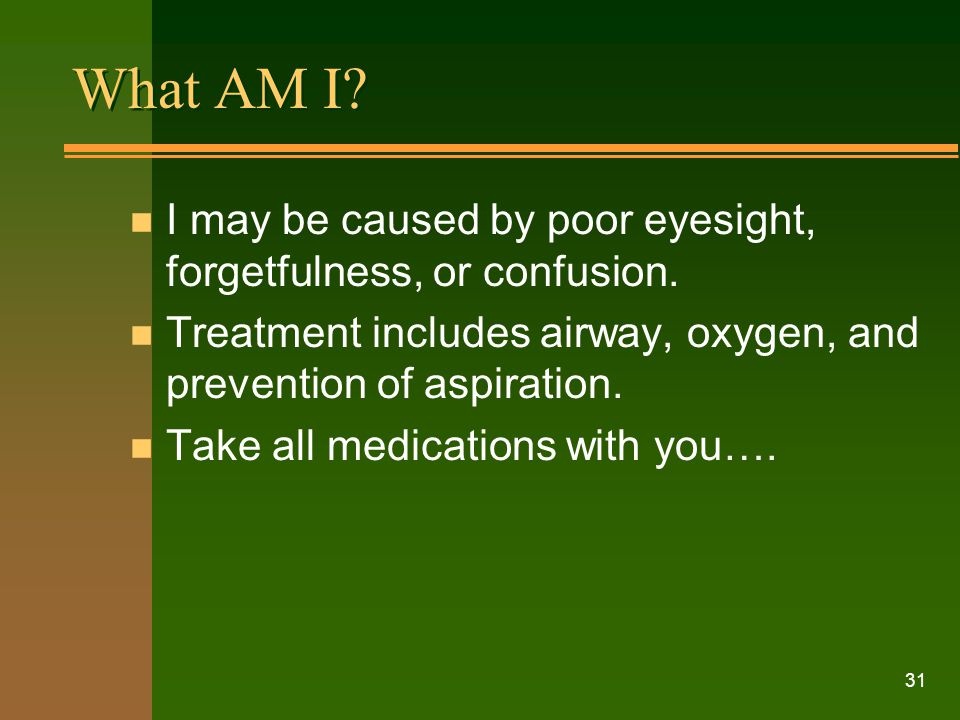 What AM I I may be caused by poor eyesight, forgetfulness, or confusion. Treatment includes airway, oxygen, and prevention of aspiration.