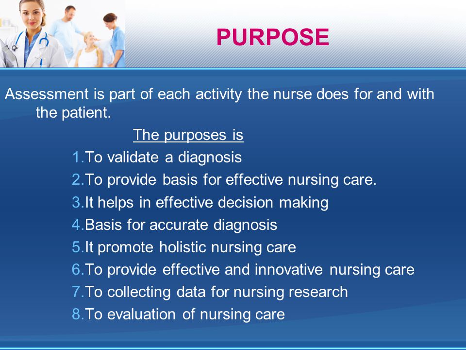 PURPOSE Assessment is part of each activity the nurse does for and with the patient. The purposes is.