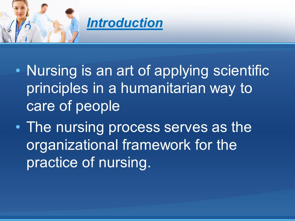 Introduction Nursing is an art of applying scientific principles in a humanitarian way to care of people.