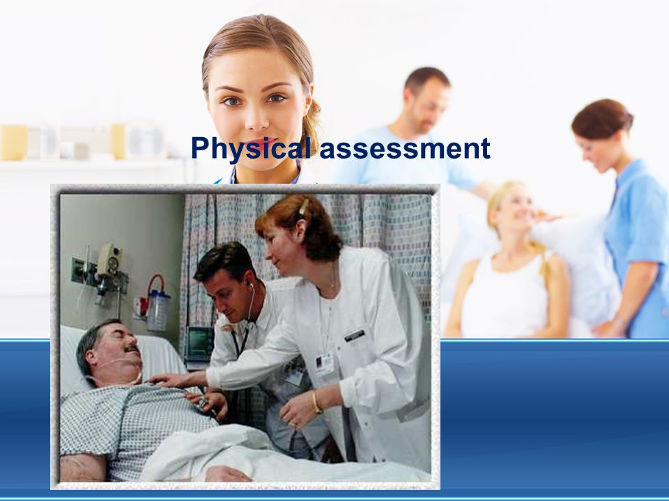 Physical assessment Validates the patient's complaints related to health. Assists in formulating nursing diagnoses and interventions.