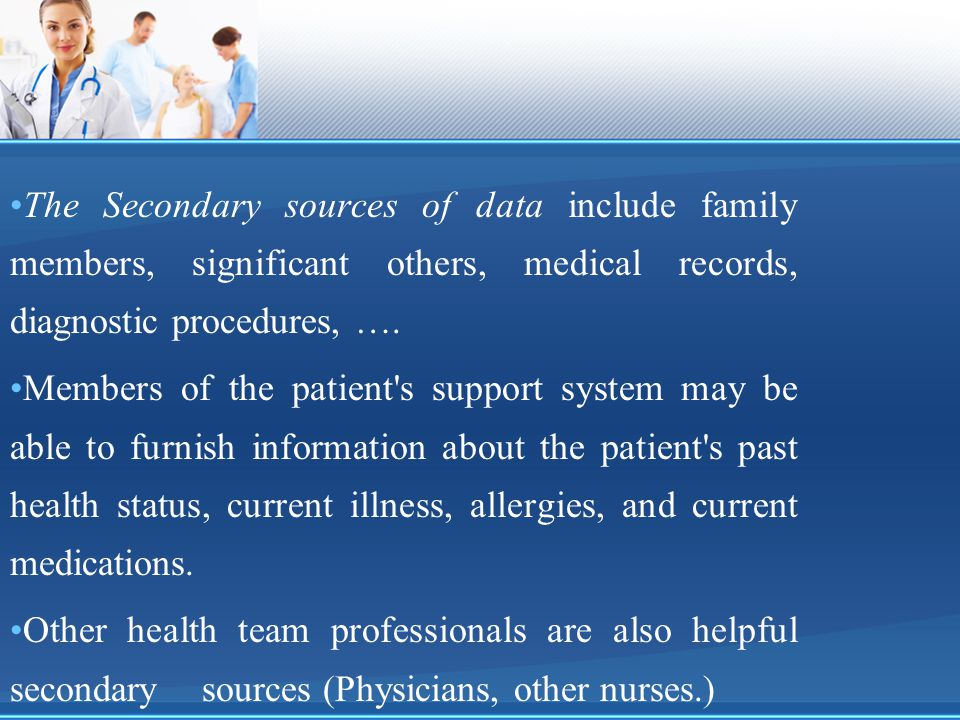 The Secondary sources of data include family members, significant others, medical records, diagnostic procedures, ….