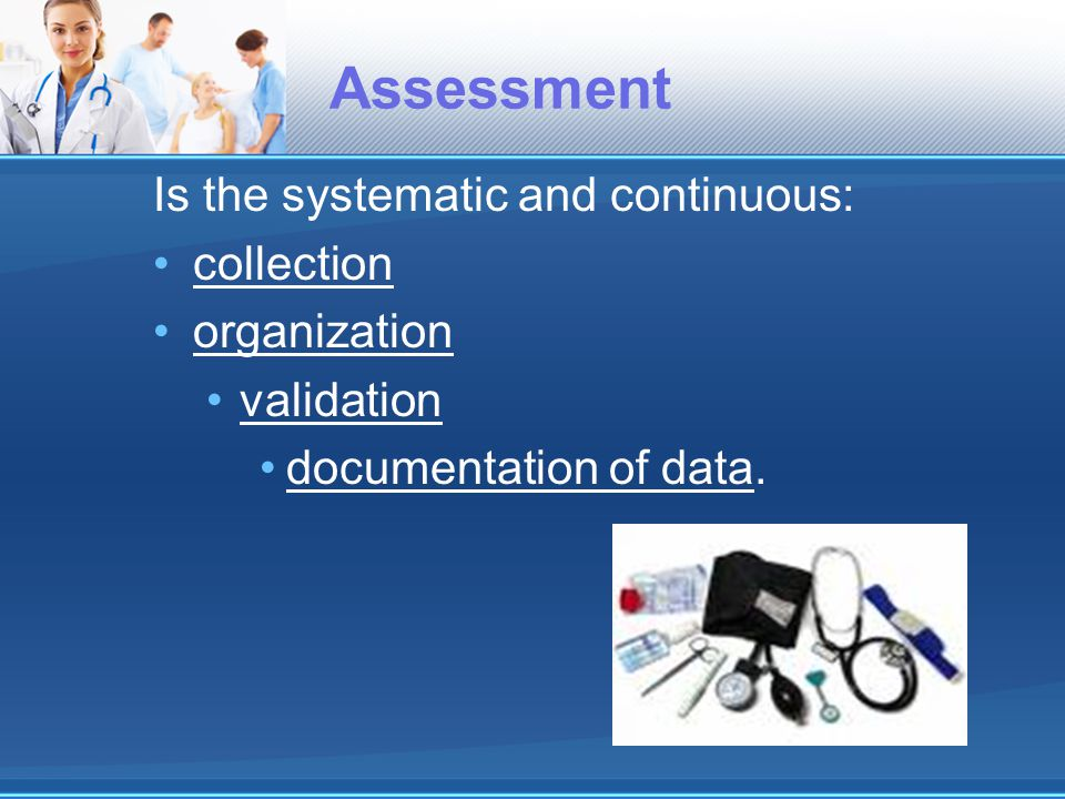 Assessment Is the systematic and continuous: collection organization