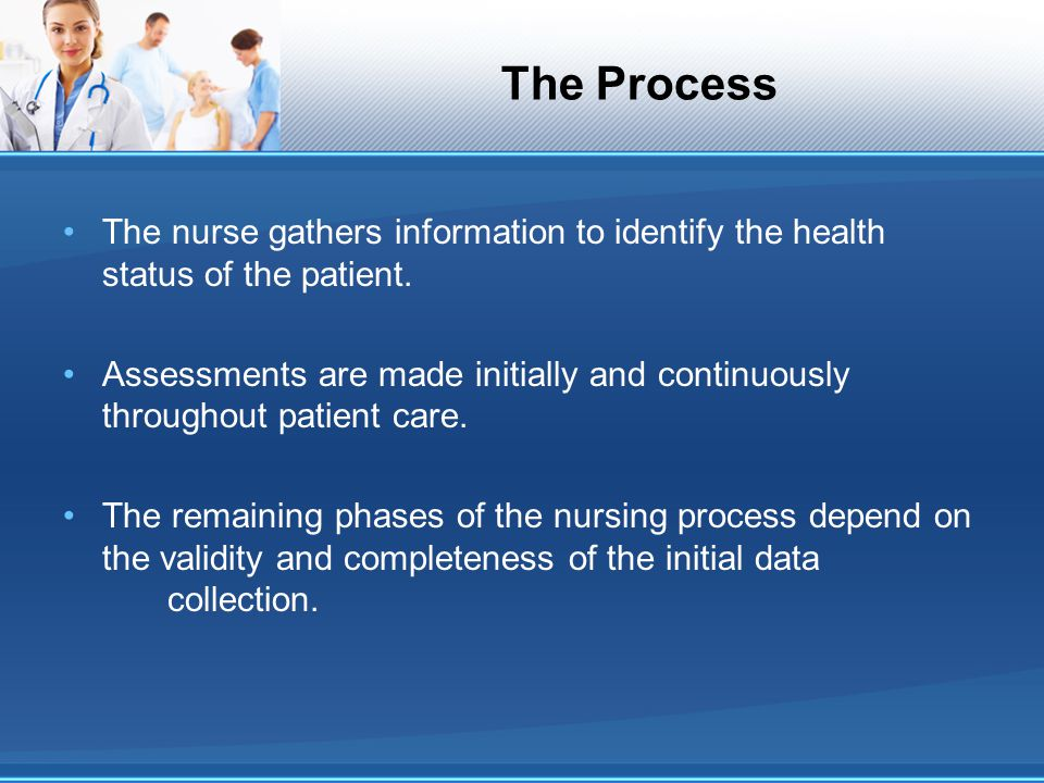 The Process The nurse gathers information to identify the health status of the patient.