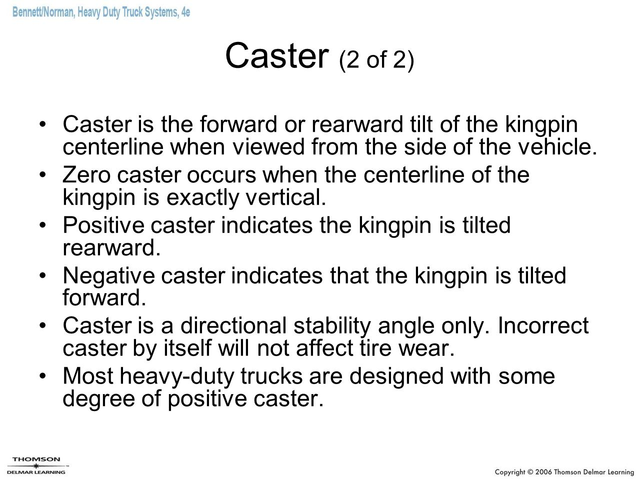 Caster (2 of 2) Caster is the forward or rearward tilt of the kingpin centerline when viewed from the side of the vehicle.