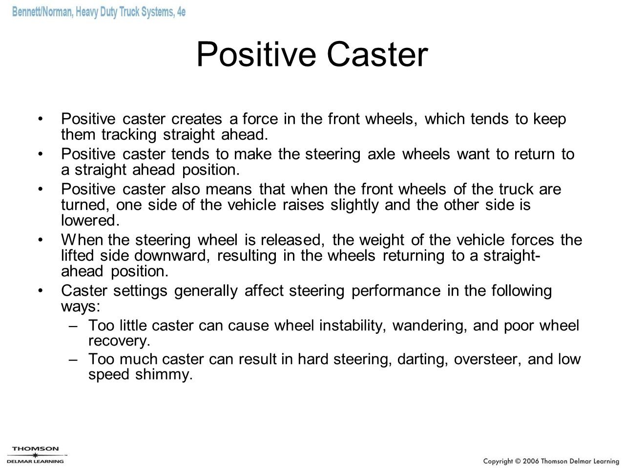 Positive Caster Positive caster creates a force in the front wheels, which tends to keep them tracking straight ahead.