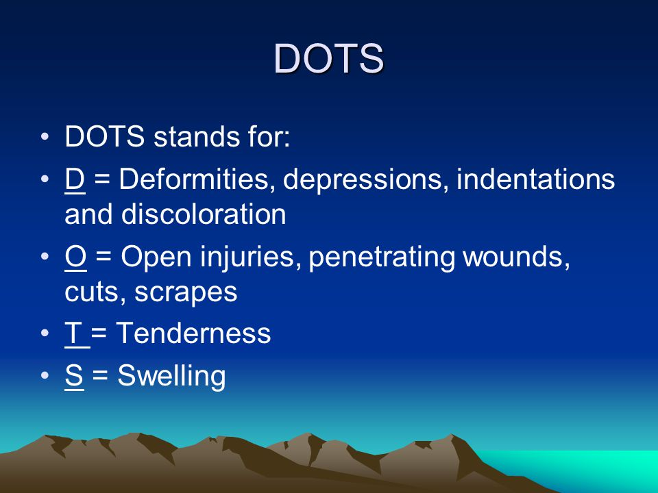 DOTS DOTS stands for: D = Deformities, depressions, indentations and discoloration. O = Open injuries, penetrating wounds, cuts, scrapes.