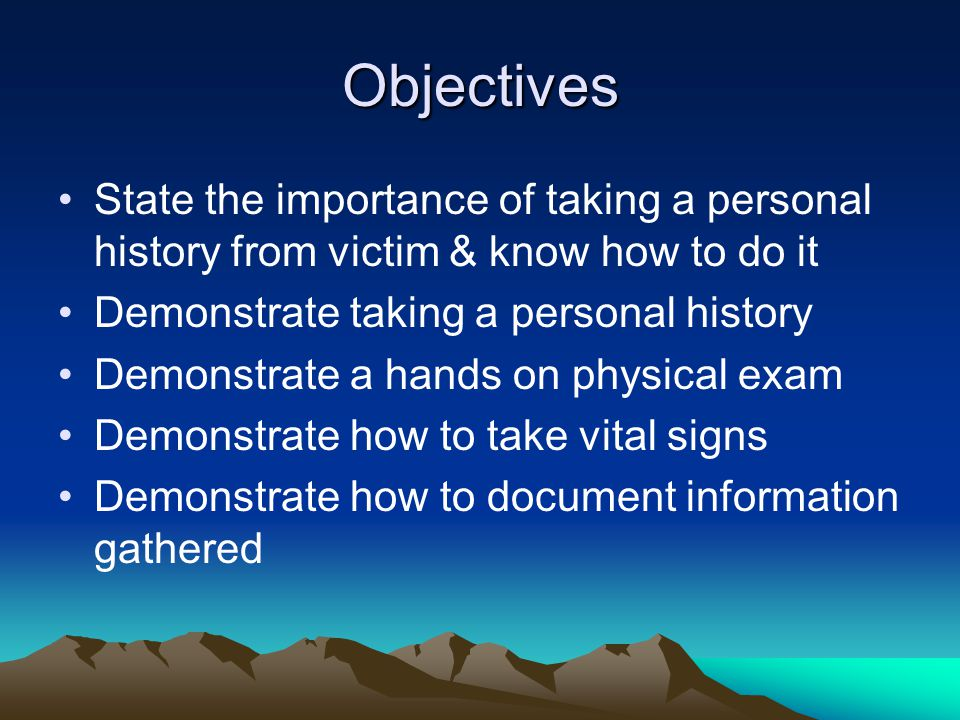 Objectives State the importance of taking a personal history from victim & know how to do it. Demonstrate taking a personal history.