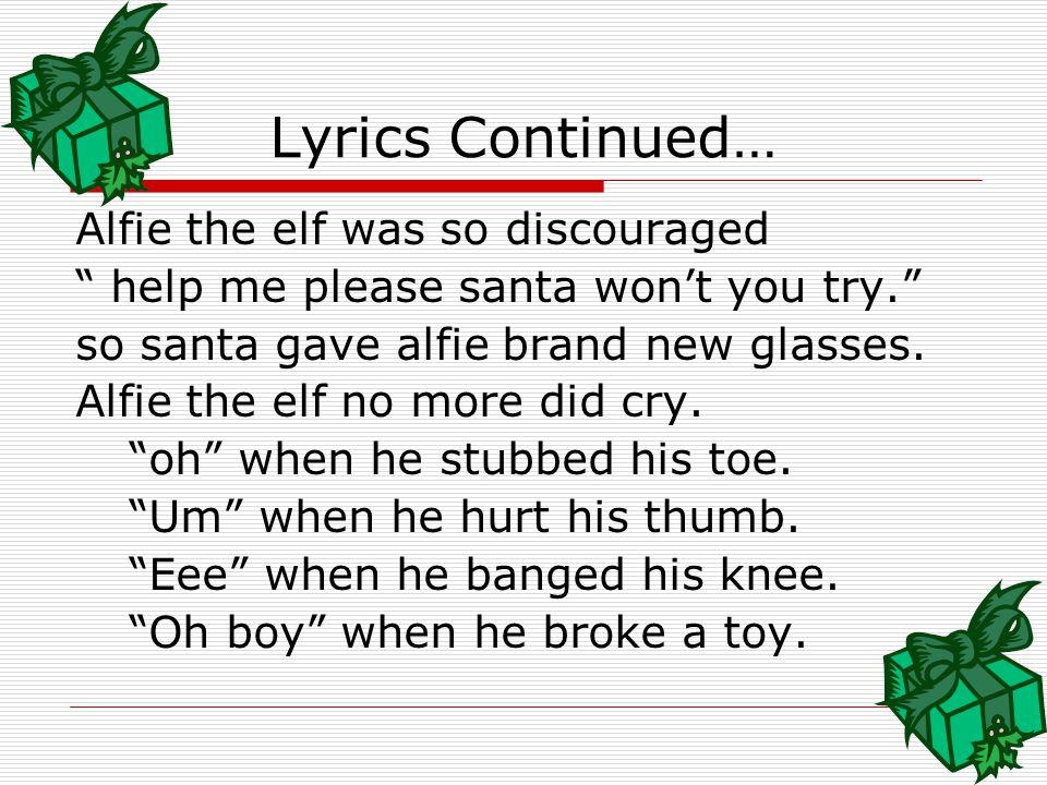 Lyrics Continued… Alfie the elf was so discouraged