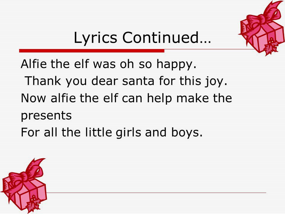 Lyrics Continued… Alfie the elf was oh so happy.