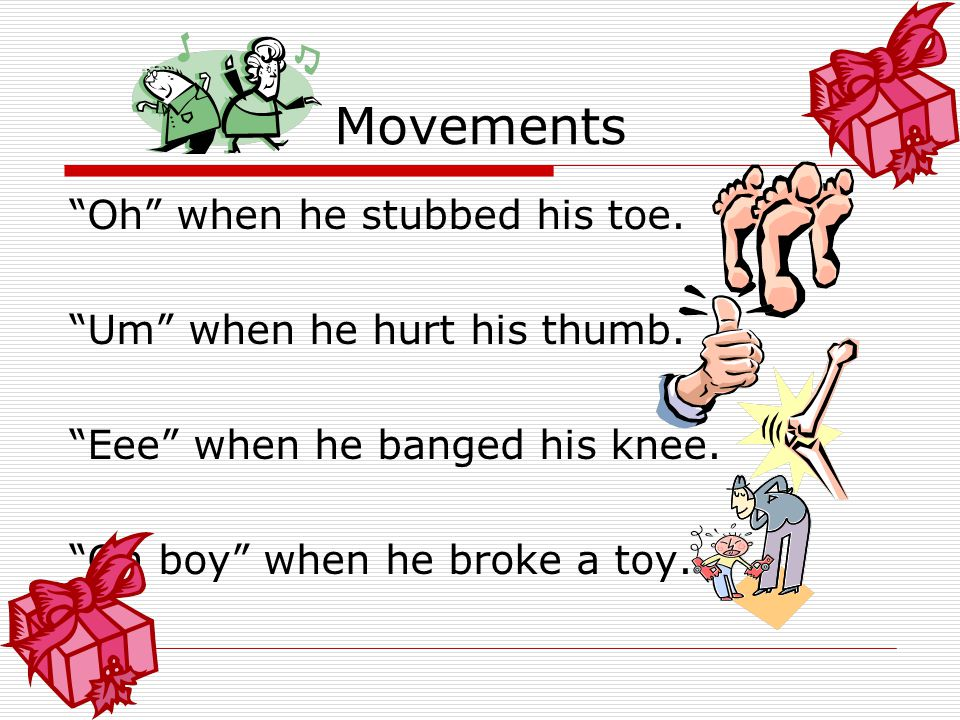 Movements Oh when he stubbed his toe. Um when he hurt his thumb.