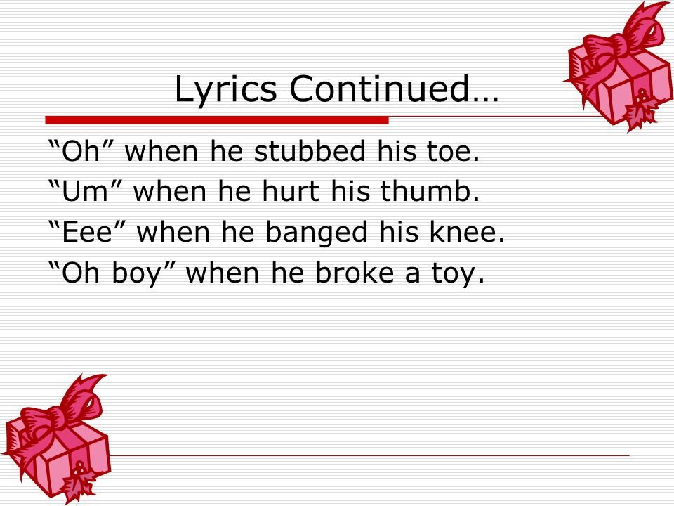 Lyrics Continued… Oh when he stubbed his toe.