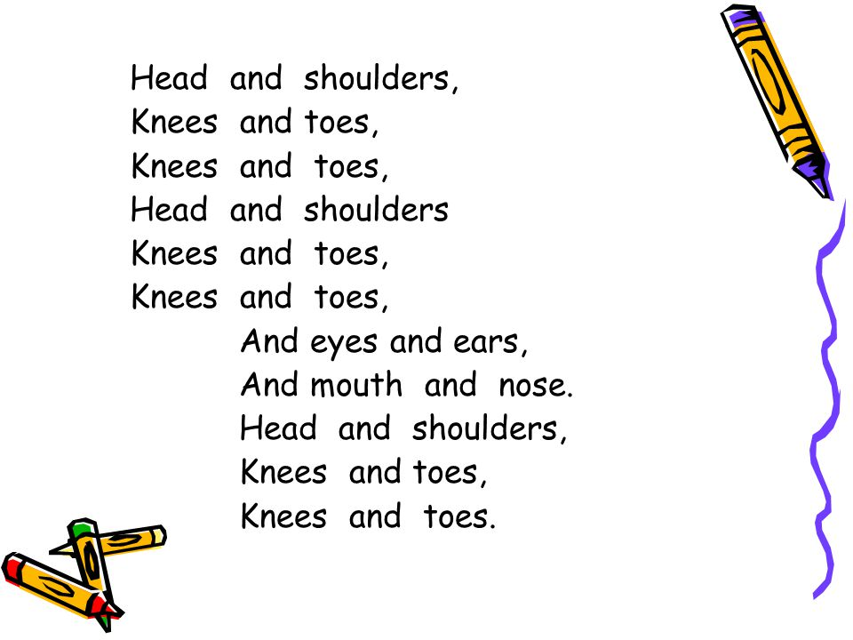 Head and shoulders, Knees and toes, Knees and toes, Head and shoulders. And eyes and ears,