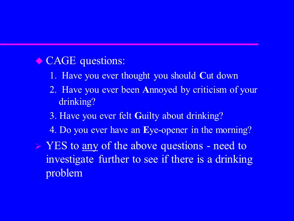 CAGE questions: 1. Have you ever thought you should Cut down. 2. Have you ever been Annoyed by criticism of your drinking