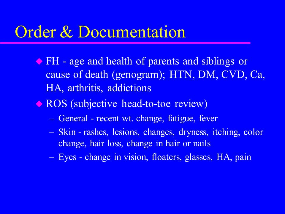 Order & Documentation FH - age and health of parents and siblings or cause of death (genogram); HTN, DM, CVD, Ca, HA, arthritis, addictions.