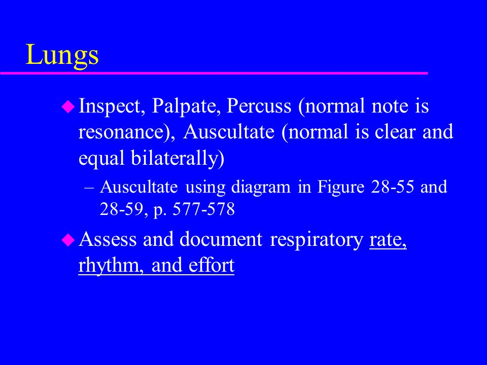 Lungs Inspect, Palpate, Percuss (normal note is resonance), Auscultate (normal is clear and equal bilaterally)