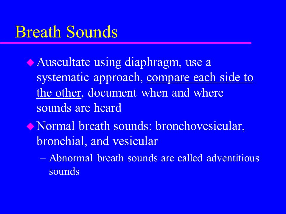 Breath Sounds Auscultate using diaphragm, use a systematic approach, compare each side to the other, document when and where sounds are heard.