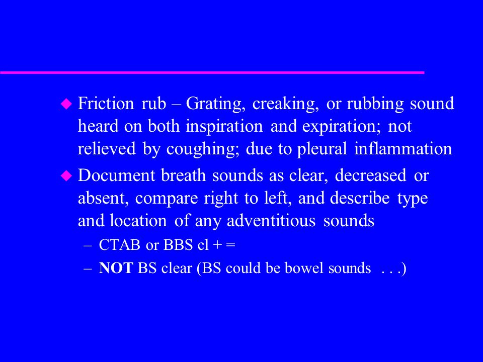 Friction rub – Grating, creaking, or rubbing sound heard on both inspiration and expiration; not relieved by coughing; due to pleural inflammation