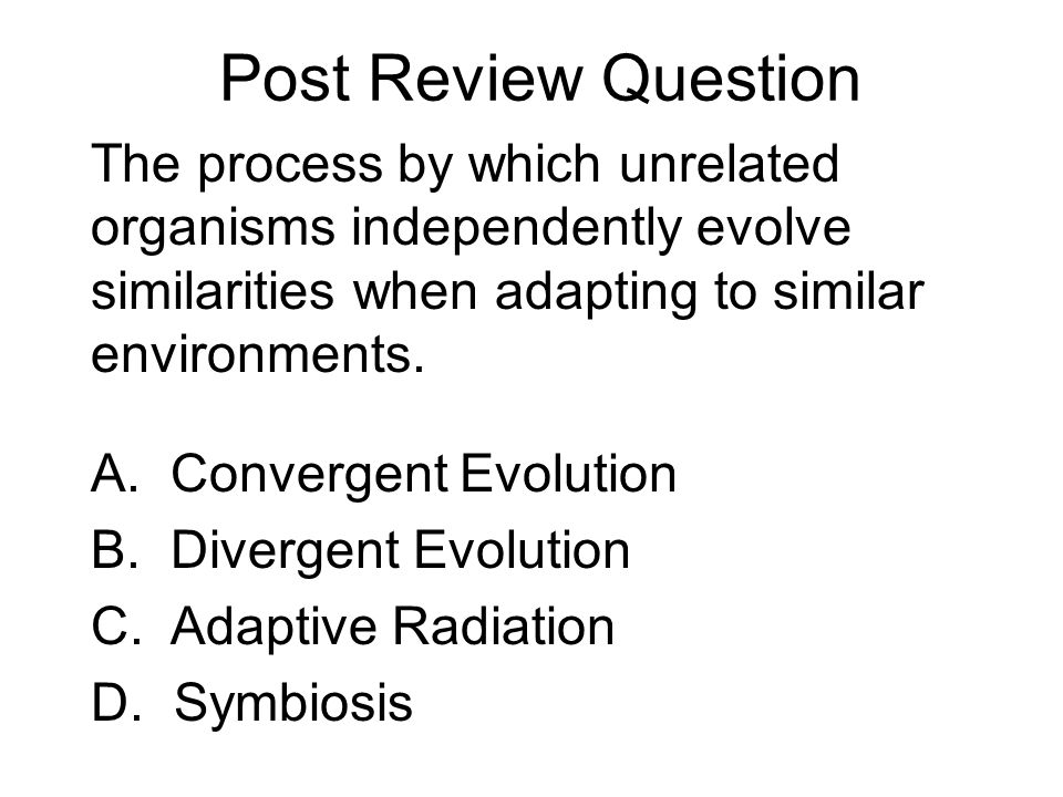 Post Review Question The process by which unrelated organisms independently evolve similarities when adapting to similar environments.