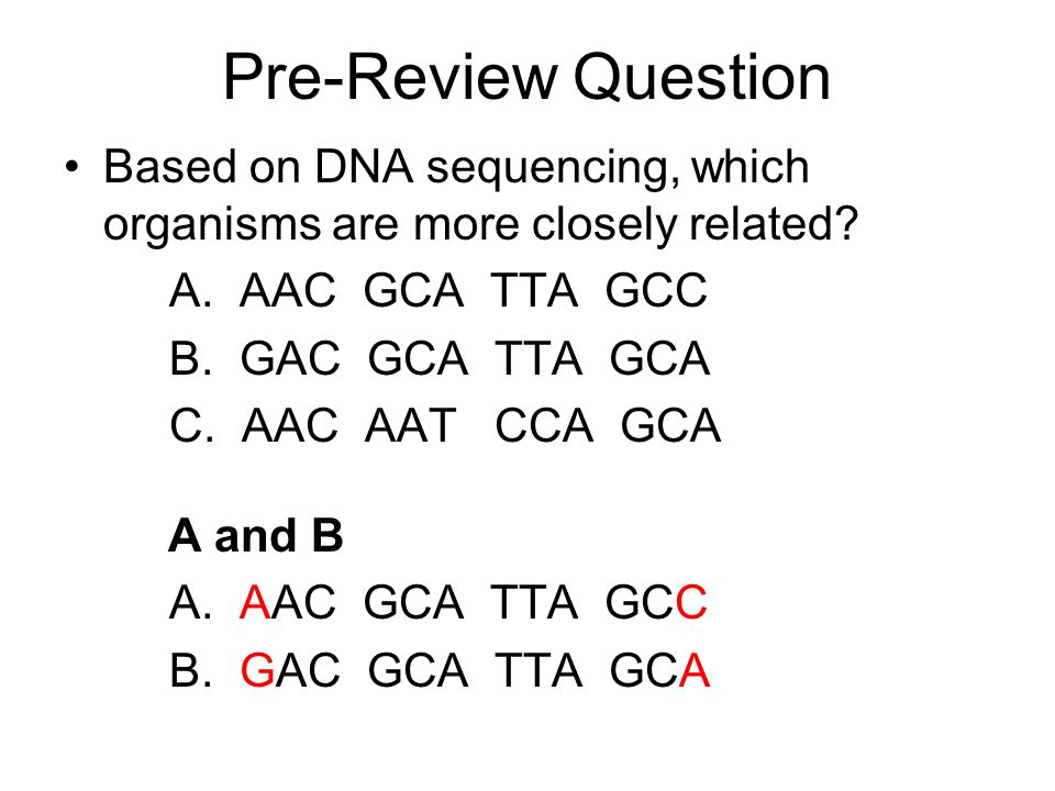 Pre-Review Question Based on DNA sequencing, which organisms are more closely related A. AAC GCA TTA GCC.
