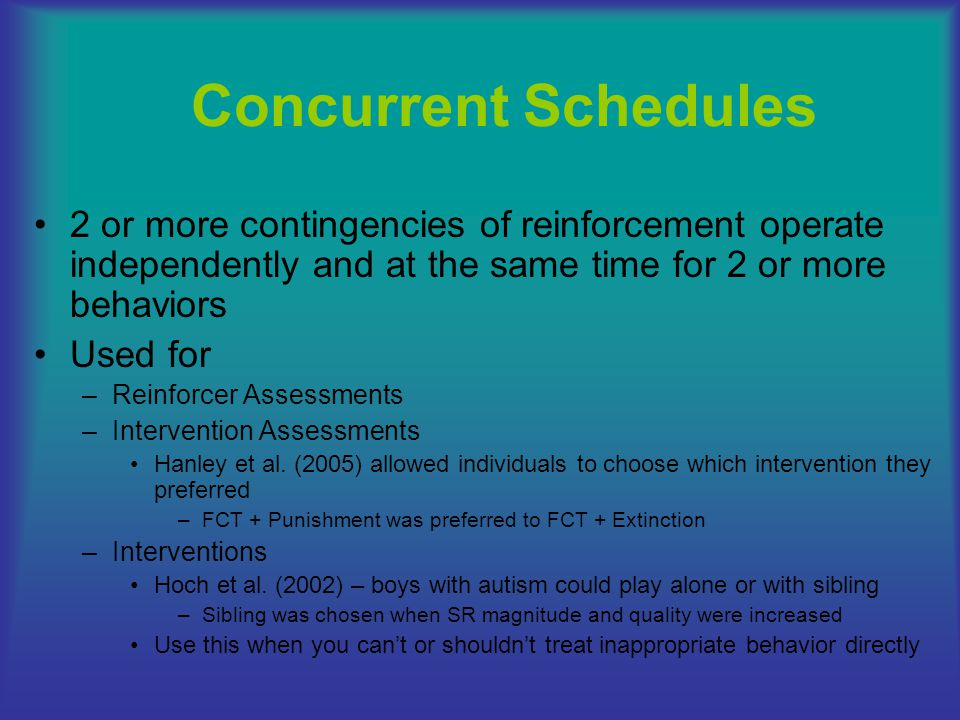 Concurrent Schedules 2 or more contingencies of reinforcement operate independently and at the same time for 2 or more behaviors.