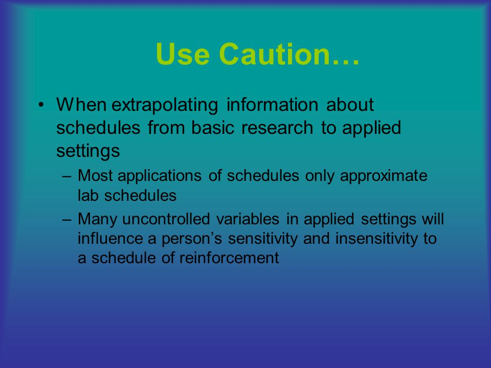 Use Caution… When extrapolating information about schedules from basic research to applied settings.