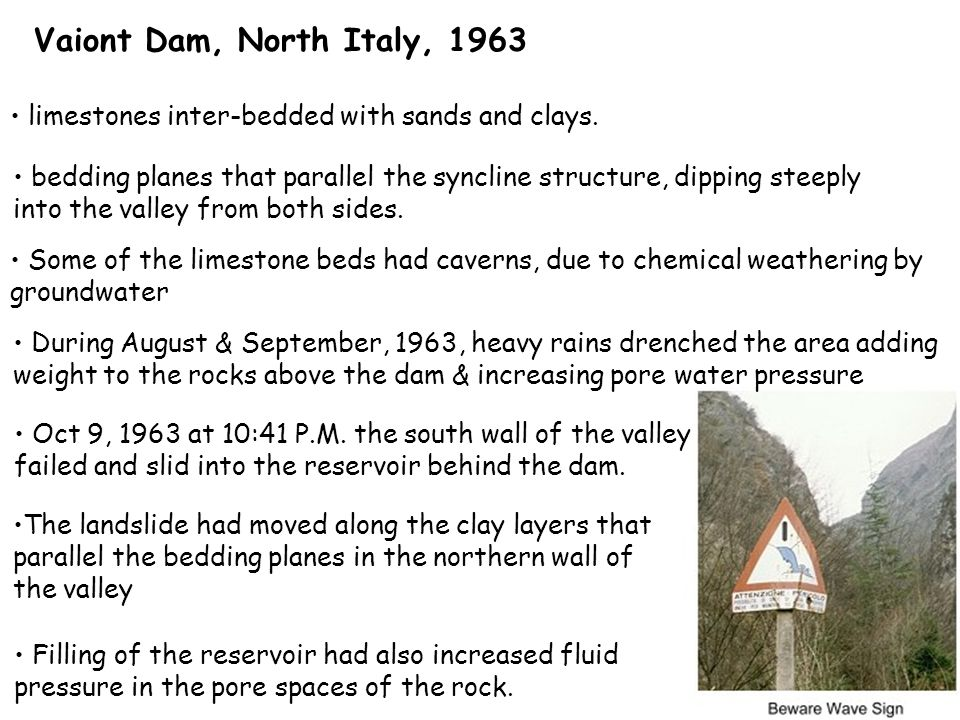 Vaiont Dam, North Italy, 1963 limestones inter-bedded with sands and clays.