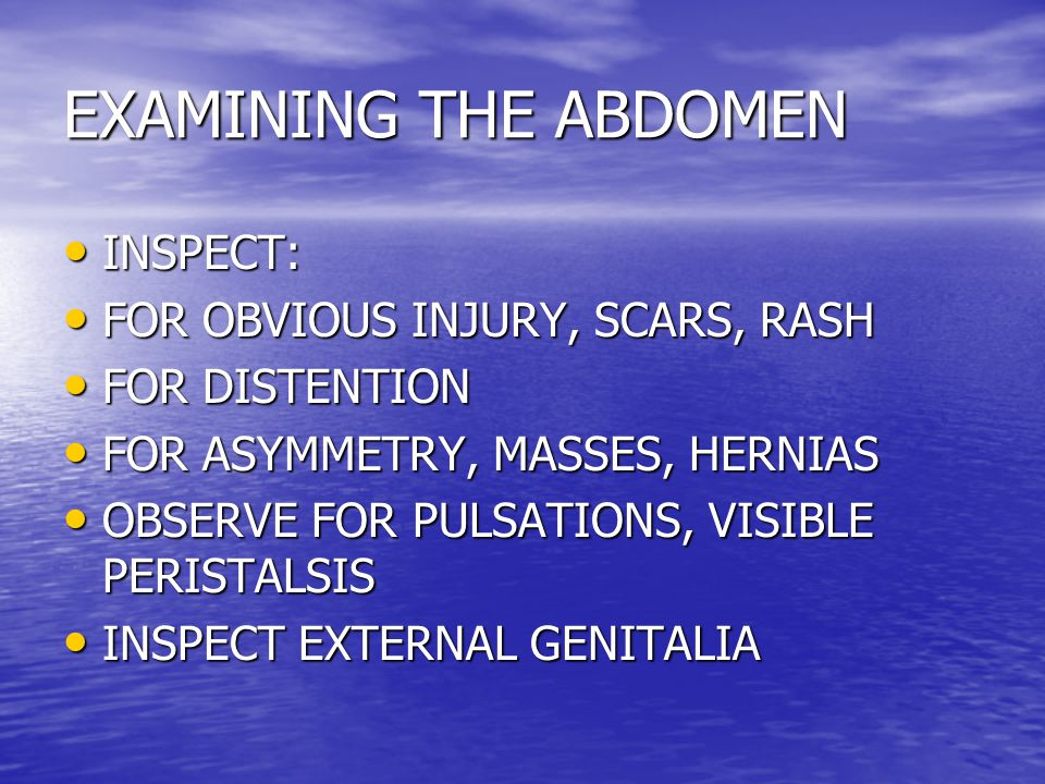 EXAMINING THE ABDOMEN INSPECT: FOR OBVIOUS INJURY, SCARS, RASH